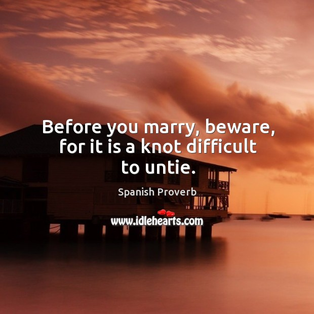 Before you marry, beware, for it is a knot difficult to untie. Spanish Proverbs Image