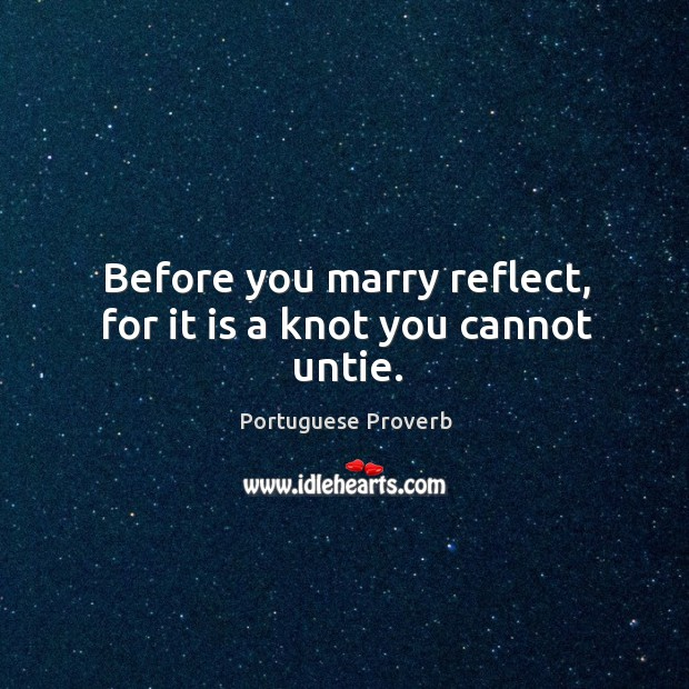 Before you marry reflect, for it is a knot you cannot untie. Portuguese Proverb