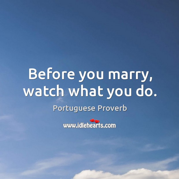 Before you marry, watch what you do. Portuguese Proverb