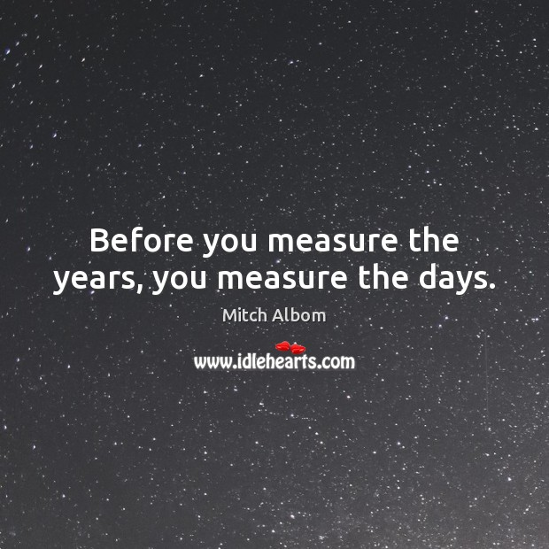 Before you measure the years, you measure the days. Mitch Albom Picture Quote
