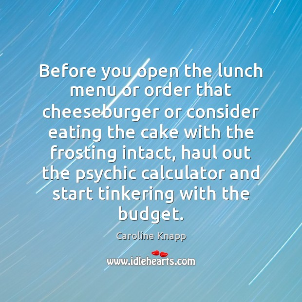 Before you open the lunch menu or order that cheeseburger or consider Caroline Knapp Picture Quote