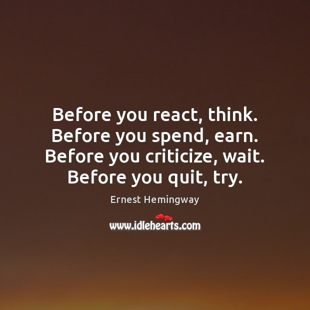 Image, Before you react, think. Before you spend, earn. Before you criticize, wait.