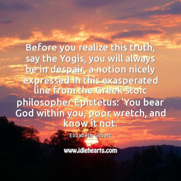 Before you realize this truth, say the Yogis, you will always be Elizabeth Gilbert Picture Quote