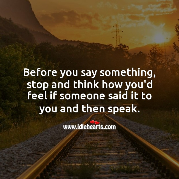 Before you say something, stop. And think how you'd feel if someone said it to you. Hard Hitting Quotes