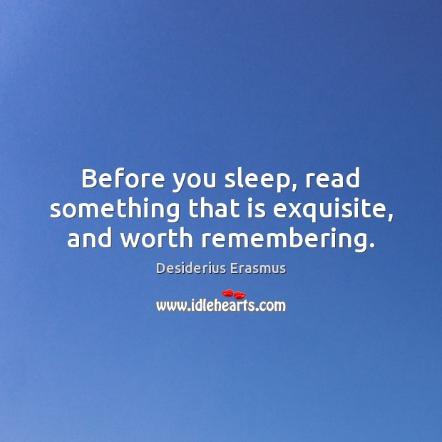 Before you sleep, read something that is exquisite, and worth remembering. Desiderius Erasmus Picture Quote