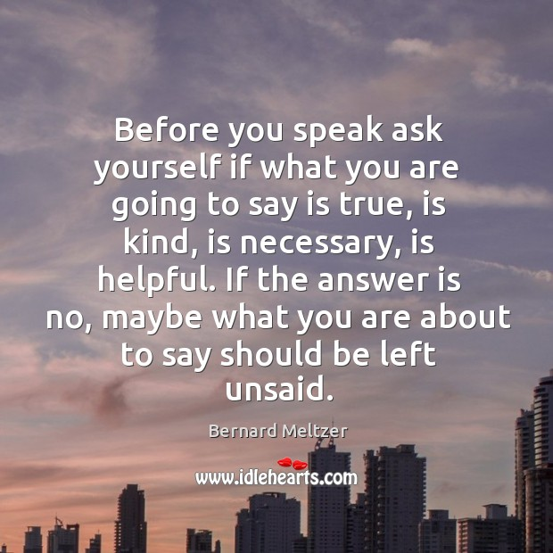 Bernard Meltzer Picture Quote image saying: Before you speak ask yourself if what you are going to say is true, is kind, is necessary