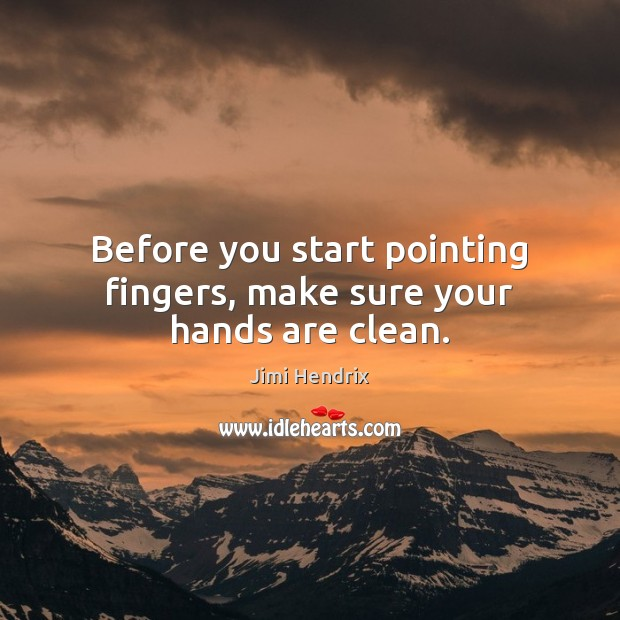 Before you start pointing fingers, make sure your hands are clean. Jimi Hendrix Picture Quote
