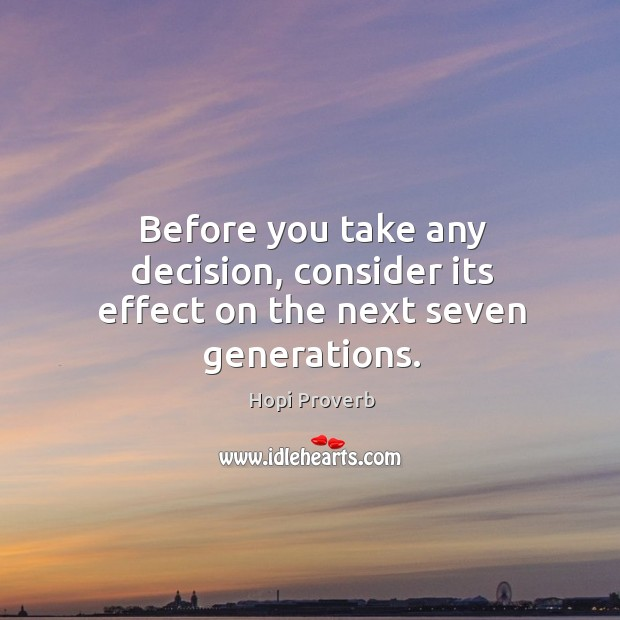 Before you take any decision, consider its effect on the next seven generations. Hopi Proverbs Image