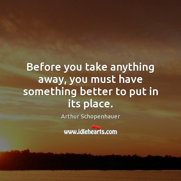Before you take anything away, you must have something better to put in its place. Arthur Schopenhauer Picture Quote