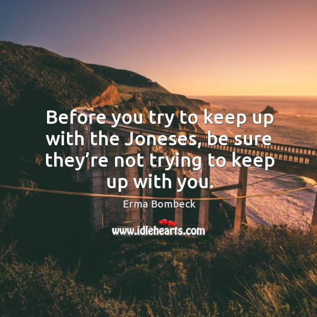 Image, Before you try to keep up with the joneses, be sure they're not trying to keep up with you.