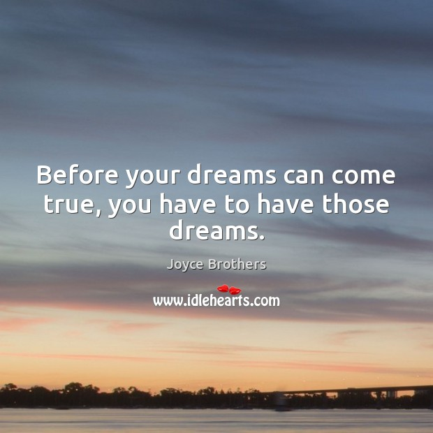 Before your dreams can come true, you have to have those dreams. Joyce Brothers Picture Quote