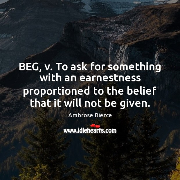 Image, BEG, v. To ask for something with an earnestness proportioned to the