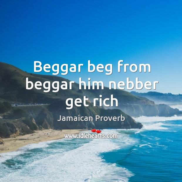Beggar beg from beggar him nebber get rich Jamaican Proverbs Image