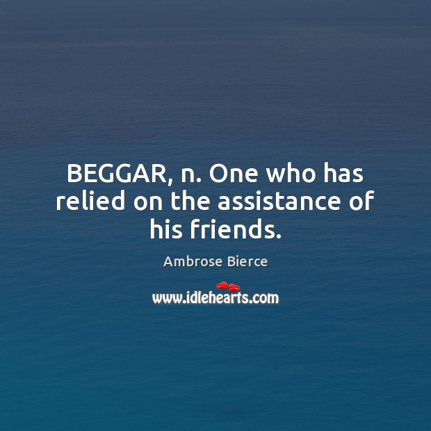 Image, BEGGAR, n. One who has relied on the assistance of his friends.