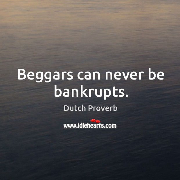Beggars can never be bankrupts. Dutch Proverbs Image