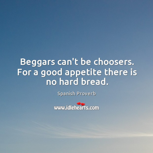 Beggars can't be choosers. For a good appetite there is no hard bread. Spanish Proverbs Image