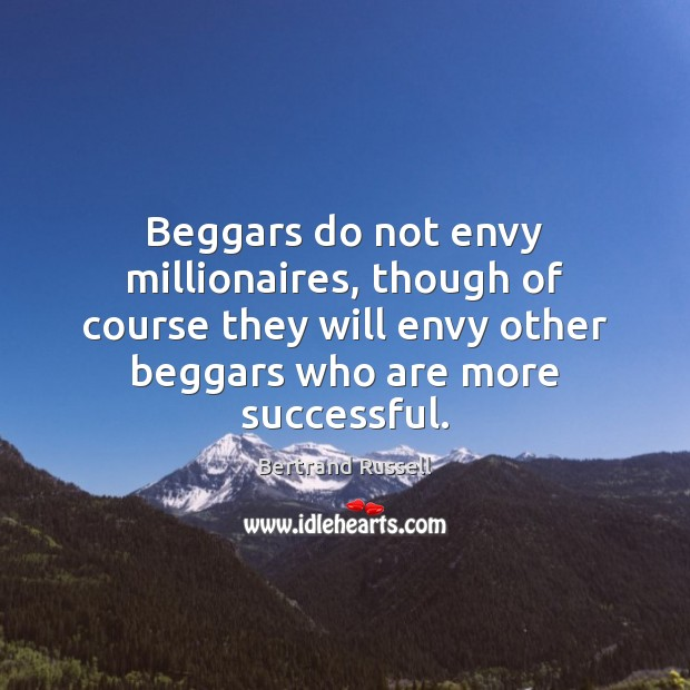 Beggars do not envy millionaires, though of course they will envy other Image