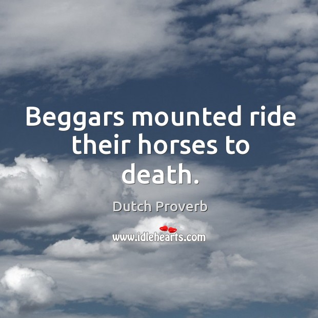 Beggars mounted ride their horses to death. Dutch Proverbs Image