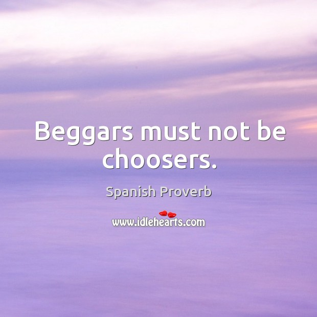 Beggars must not be choosers. Spanish Proverbs Image