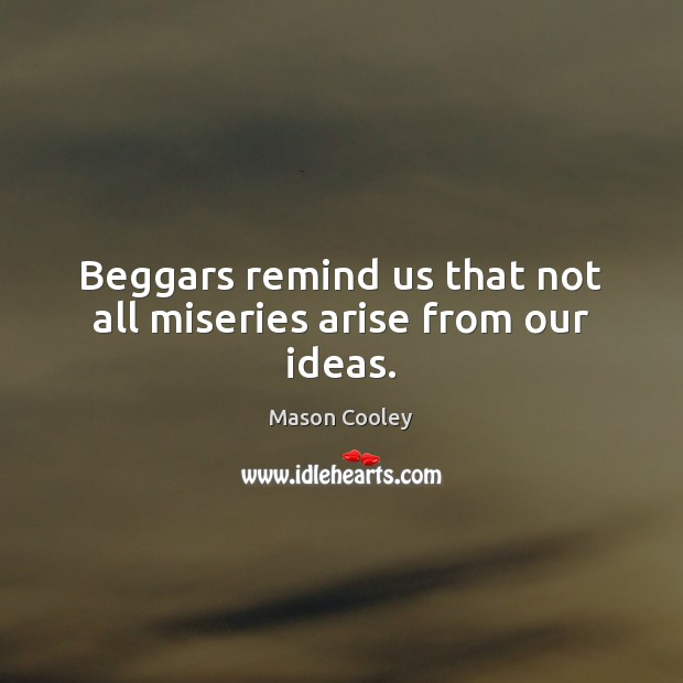 Image, Beggars remind us that not all miseries arise from our ideas.
