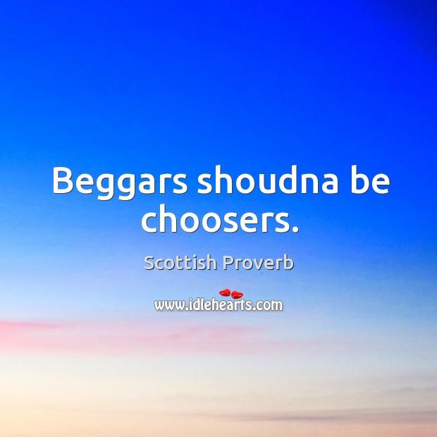 Beggars shoudna be choosers. Scottish Proverbs Image