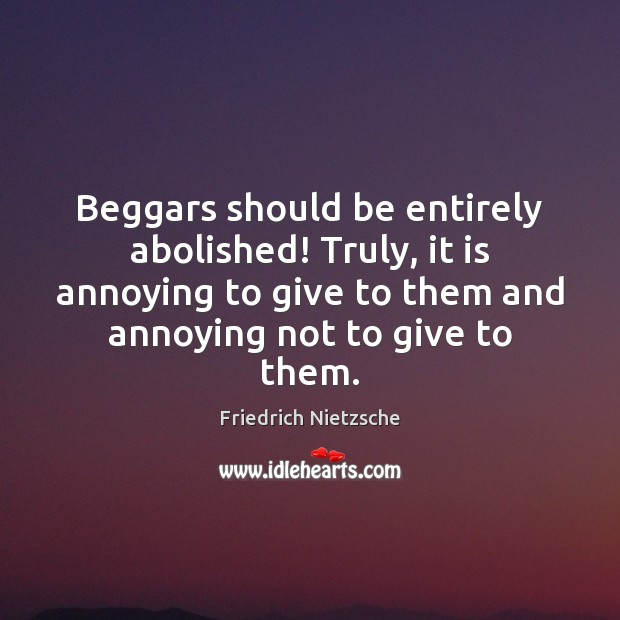 Beggars should be entirely abolished! Truly, it is annoying to give to Friedrich Nietzsche Picture Quote