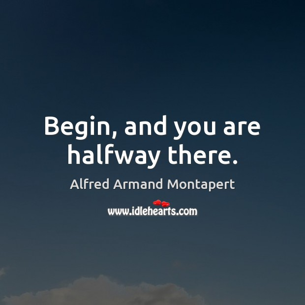 Begin, and you are halfway there. Alfred Armand Montapert Picture Quote