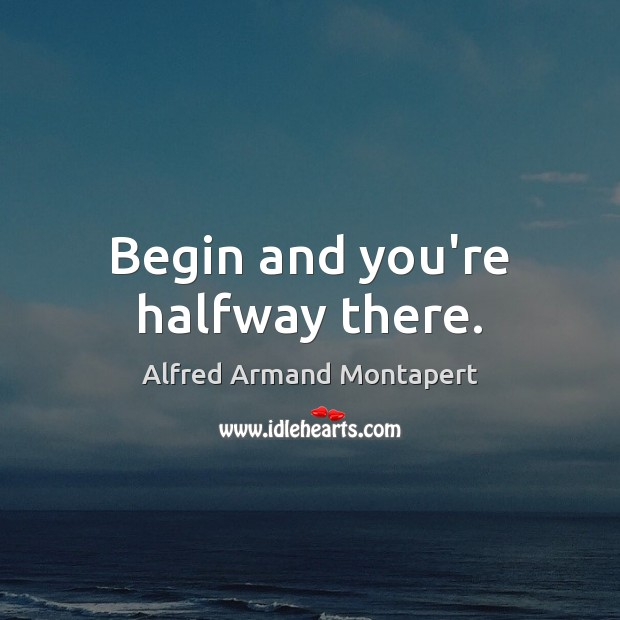 Begin and you're halfway there. Image