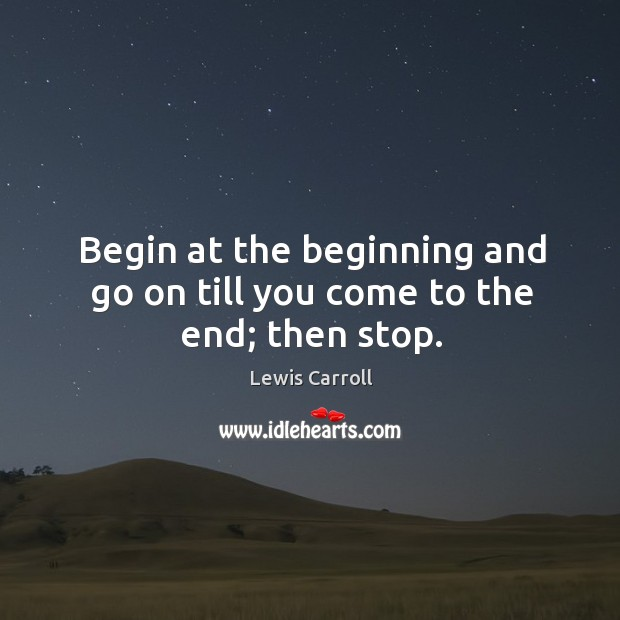 Begin at the beginning and go on till you come to the end; then stop. Image