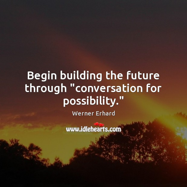 """Begin building the future through """"conversation for possibility."""" Werner Erhard Picture Quote"""