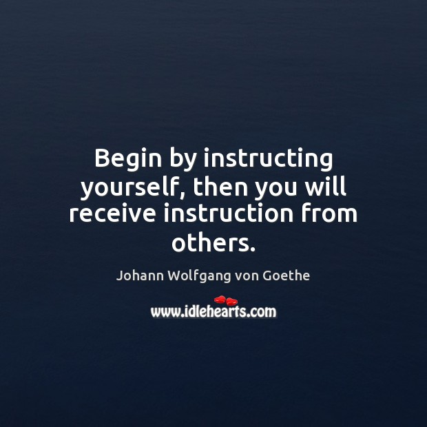 Begin by instructing yourself, then you will receive instruction from others. Image