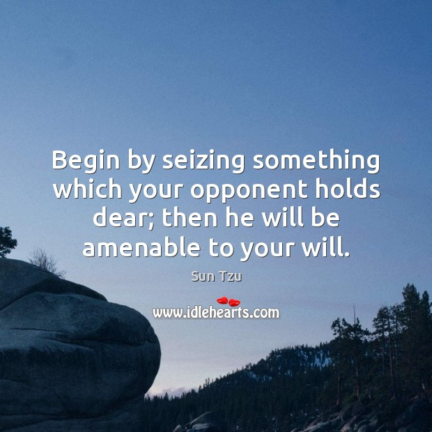 Begin by seizing something which your opponent holds dear; then he will Image