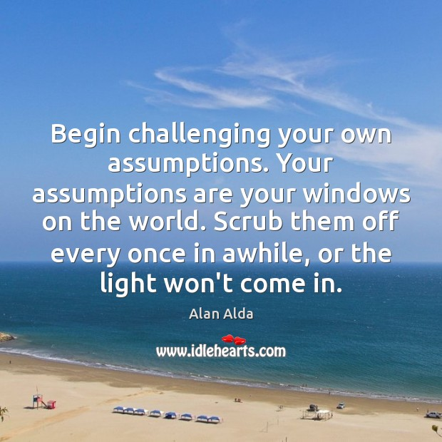 Begin challenging your own assumptions. Your assumptions are your windows on the Alan Alda Picture Quote