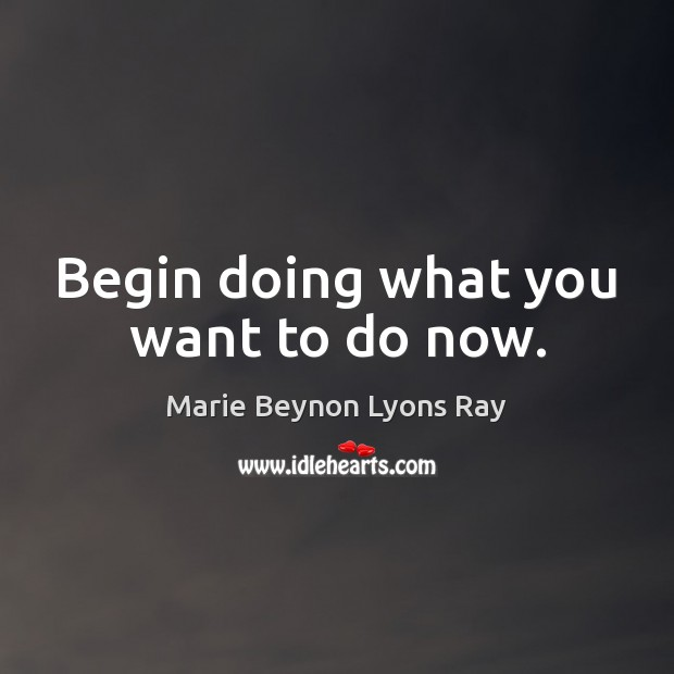 Image, Begin doing what you want to do now.