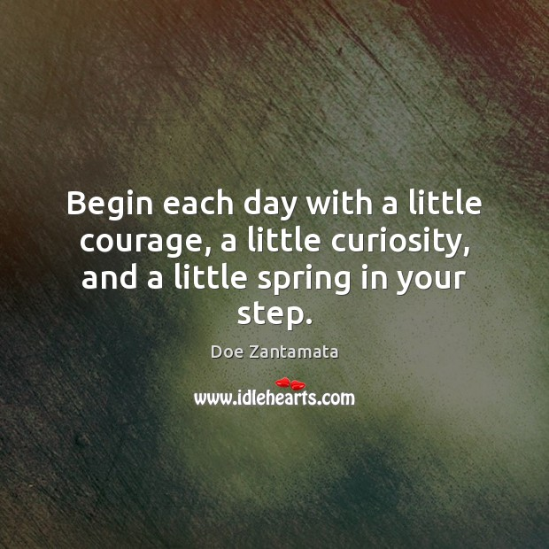 Begin each day with a little courage. Doe Zantamata Picture Quote