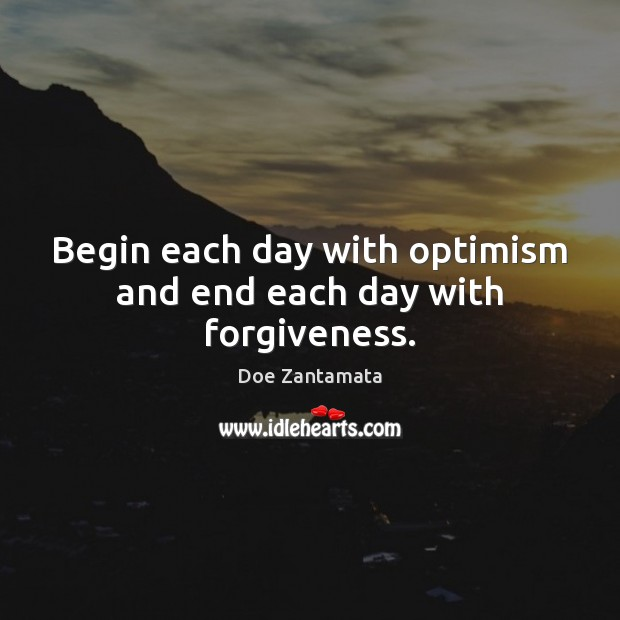 Image, Begin each day with optimism and end each day with forgiveness.