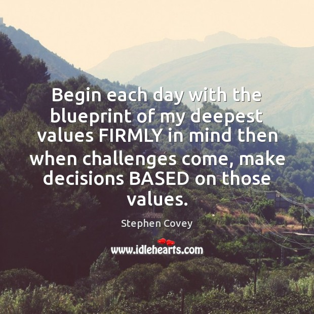 Begin each day with the blueprint of my deepest values FIRMLY in Stephen Covey Picture Quote