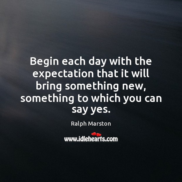 Begin each day with the expectation that it will bring something new, Ralph Marston Picture Quote