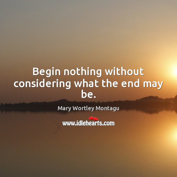 Begin nothing without considering what the end may be. Mary Wortley Montagu Picture Quote