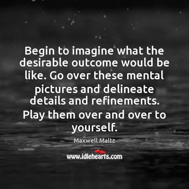Image, Begin to imagine what the desirable outcome would be like. Go over