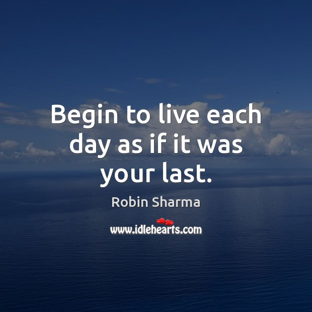 Begin to live each day as if it was your last. Image