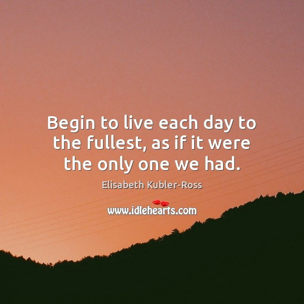 Begin to live each day to the fullest, as if it were the only one we had. Elisabeth Kubler-Ross Picture Quote