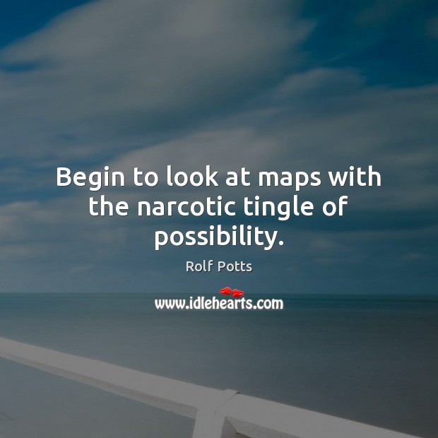 Begin to look at maps with the narcotic tingle of possibility. Image