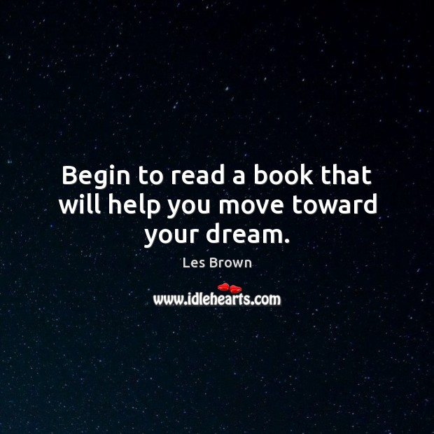 Begin to read a book that will help you move toward your dream. Les Brown Picture Quote