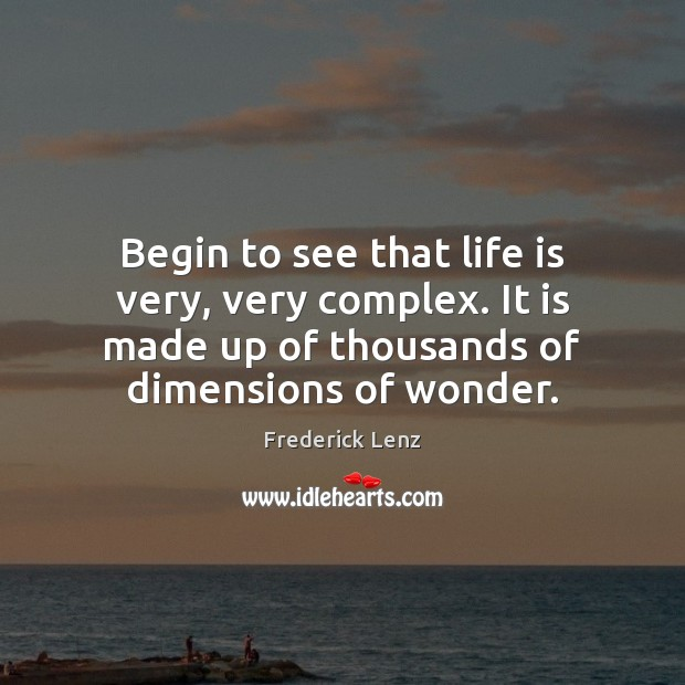Begin to see that life is very, very complex. It is made Image