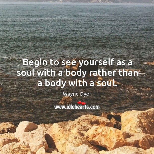 Begin to see yourself as a soul with a body rather than a body with a soul. Image