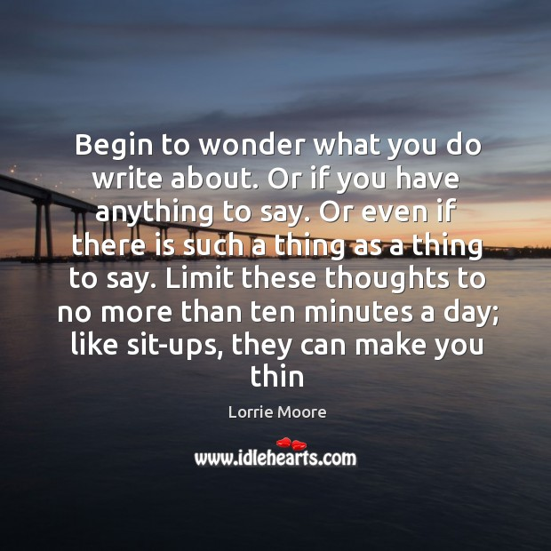 Begin to wonder what you do write about. Or if you have Image