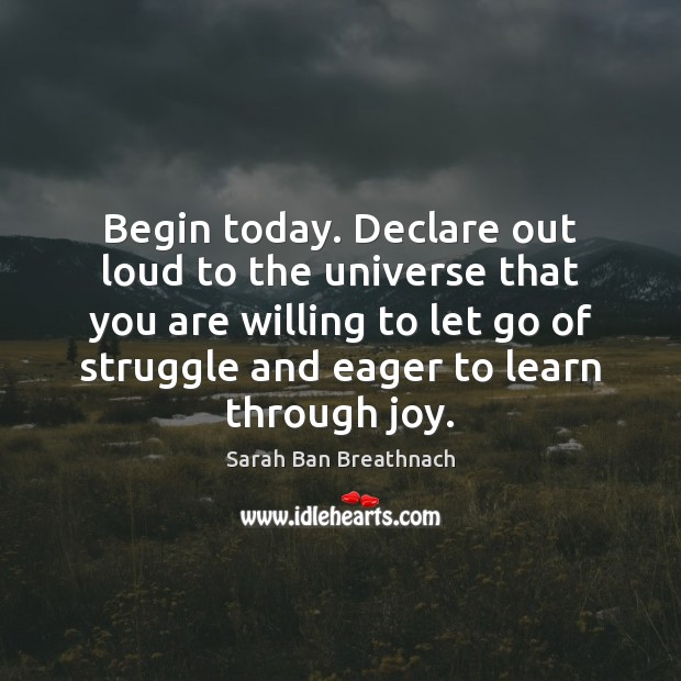 Begin today. Declare out loud to the universe that you are willing Sarah Ban Breathnach Picture Quote
