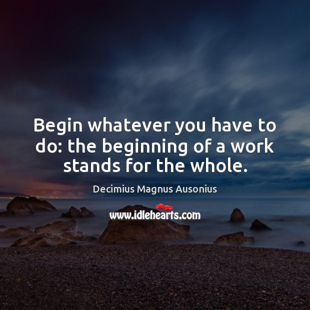 Begin whatever you have to do: the beginning of a work stands for the whole. Image