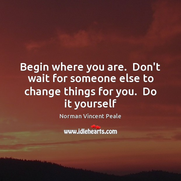Image, Begin where you are.  Don't wait for someone else to change things